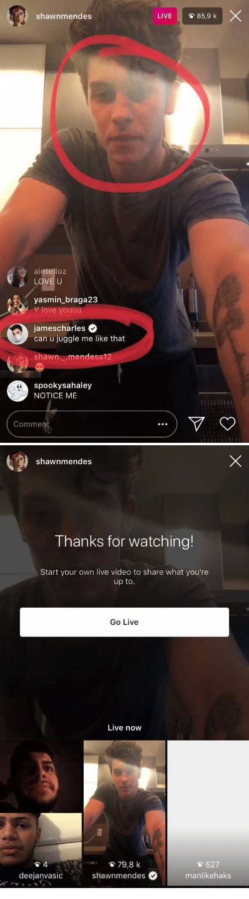 notice me: shawnmendes  LIVE  O 85,9 k  aletelloz  LOVE U  yasmin_braga23  Y love youuu  jamescharles .  can u juggle me like that  shawn._.mendess1  spookysahaley  NOTICE ME  Comment   shawnmendes  Thanks for watching!  Start your own live video to share what you're  up to  Go Live  Live now  貧79,8 k  527  deejanvasic  shawnmendes  #  manlikehaks