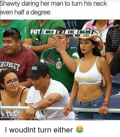 Memes, Shawty, and 🤖: Shawty daring her man to turn his neck  even half a degree  FUTA MEX  2  CRC 84:39 IN I woudlnt turn either 😂