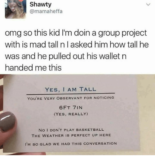 Basketball, Memes, and Omg: Shawty  @mamaheffa  omg so this kid I'm doin a group project  with is mad tall n l asked him how tall he  was and he pulled out his walletn  handed me this  YES, I AM TALL  YOU'RE VERY OBSERVANT FOR NOTICING  6FT 7IN  (YES, REALLY)  No I DON'T PLAY BASKETBALL  THE WEATHER IS PERFECT UP HERE  I'M SO GLAD WE HAD THIS CONVERSATION