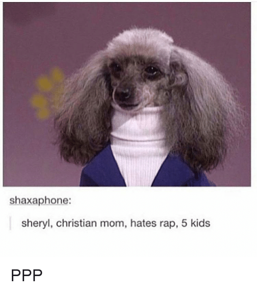 Ppp, Rapped, and Sheryl: shaxaphone:  Sheryl, Christian mom, hates rap, 5 kids PPP
