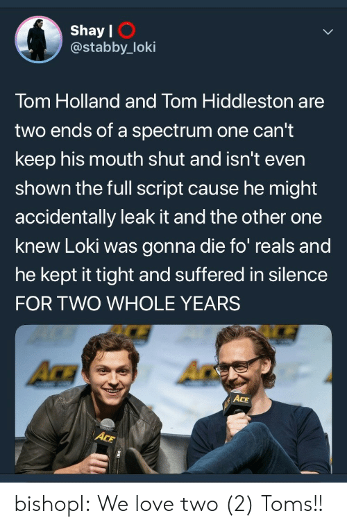 Toms: Shay l  @stabby_loki  I O  Tom Holland and Tom Hiddleston are  two ends of a spectrum one can't  keep his mouth shut and isn't even  shown the full script cause he might  accidentally leak it and the other one  knew Loki was gonna die fo reals and  he kept it tight and suffered in silence  FOR TWO WHOLE YEARS  ACE bishopl:  We love two (2) Toms!!
