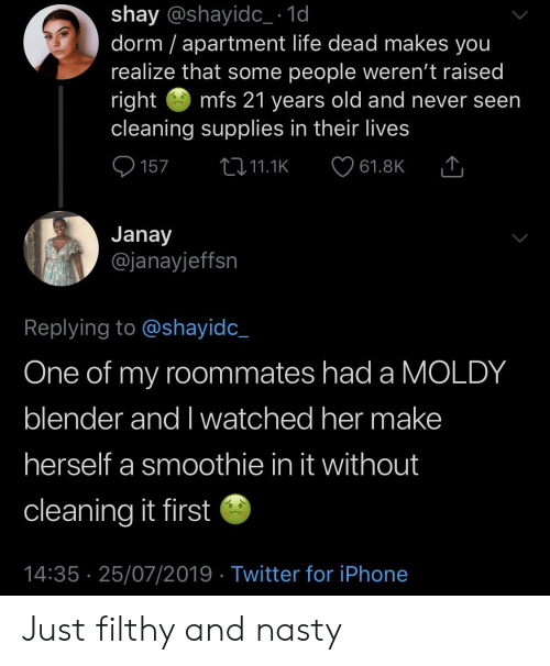 dorm: shay @shayidc_ 1d  dorm apartment life dead makes you  realize that some people weren't raised  right  cleaning supplies in their lives  mfs 21 years old and never seen  157  2i11.1K  61.8K  Janay  @janayjeffsn  Replying to @shayidc_  One of my roommates had a MOLDY  blender and I watched her make  herself a smoothie in it without  cleaning it first  14:35 25/07/2019 Twitter for iPhone Just filthy and nasty