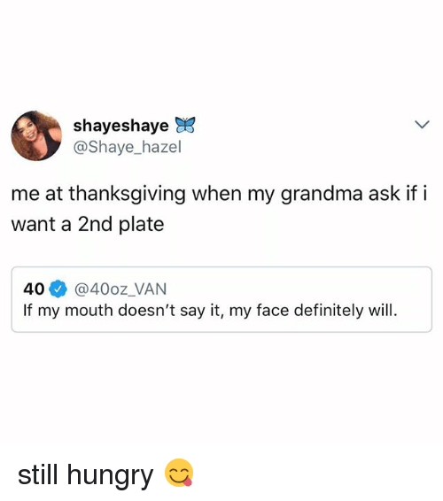 Definitely, Grandma, and Hungry: shayeshaye  @Shaye_hazel  me at thanksgiving when my grandma ask if i  want a 2nd plate  40 @40oz VAN  If my mouth doesn't say it, my face definitely will. still hungry 😋