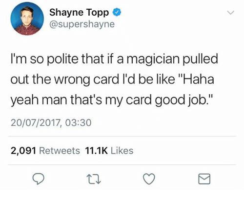 "Be Like, Yeah, and Good: Shayne Topp  @supershayne  I'm so polite that if a magician pulled  out the wrong card l'd be like ""Haha  yeah man that's my card good job.""  20/07/2017, 03:30  2,091 Retweets 11.1K Likes"
