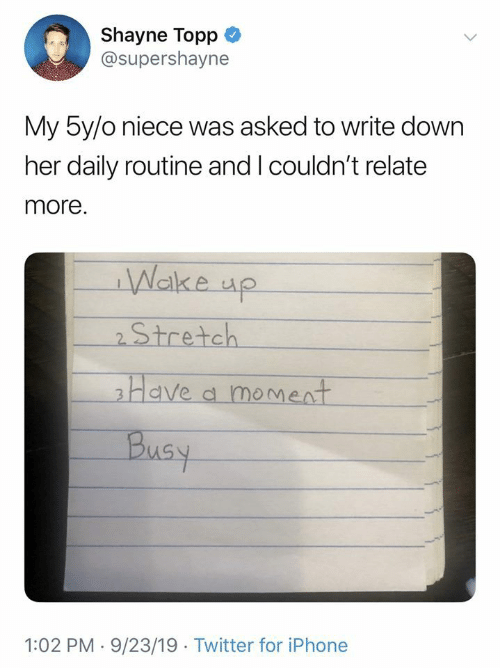 Relate: Shayne Topp  @supershayne  My 5y/o niece was asked to write down  her daily routine and I couldn't relate  more.  Wake up  2Stretch  Have a moment  Busy  1:02 PM 9/23/19 Twitter for iPhone