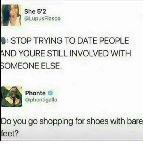 bare feet: She 5'2  @LupusFiasco  STOP TRYING TO DATE PEOPLE  AND YOURE STILL INVOLVED WITH  SOMEONE ELSE.  Phonte  @phontigallo  Do you go shopping for shoes with bare  feet?