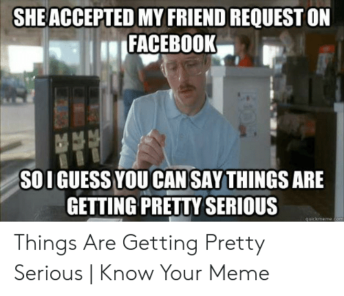 "Say What Meme: SHE ACCEPTED MY FRIEND REQUEST ON  ""FACEBOOK  SOI GUESS YOU CANSAY THINGS ARE  GETTING PRETTY SERIOUS  quickmeme.com Things Are Getting Pretty Serious 