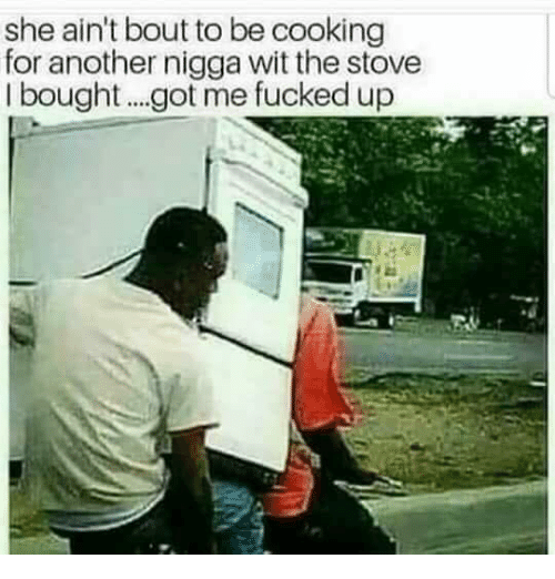 Got, Another, and She: she ain't bout to be cooking  for another nigga wit the stove  I bought...got me fucked up