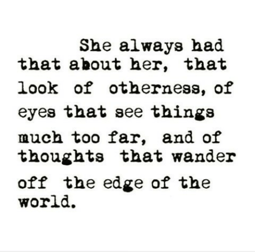 the edge: She always had  that about her, that  look of otherness, of  eyes that see thinga  much too far, and oif  thoughts that wander  off the edge of the  world.