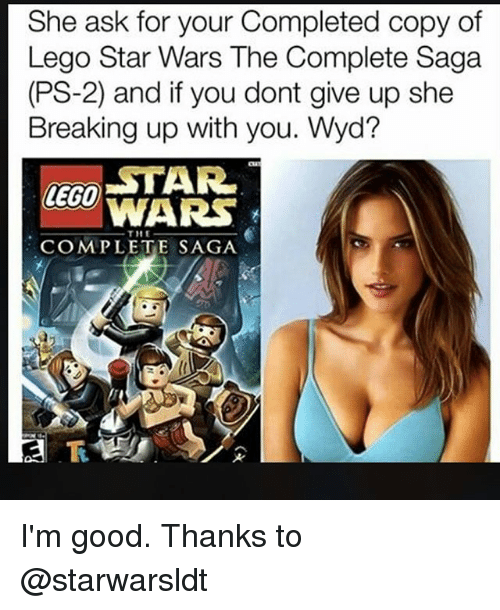 Lego, Memes, and Star Wars: She ask for your Completed copy of  Lego Star Wars The Complete Saga  (PS-2) and if you dont give up she  Breaking up with you. Wyd?  LECO TAR  WARS  THE  COMPLETE SAGA I'm good. Thanks to @starwarsldt
