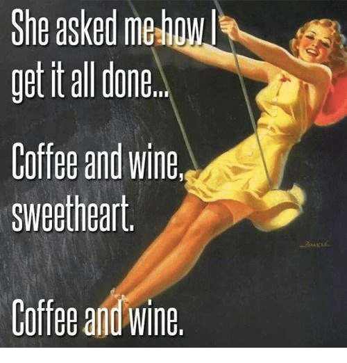 Wine, Coffee, and Girl Memes: She asked mehow  get it all done.  Coffee and Wine  Sweetheart  Coffee and wine.