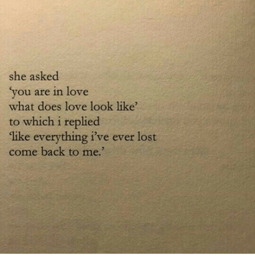 Come Back To Me: she asked  vou are in love  what does love look like  to which i replied  like everything i've ever lost  come back to me.