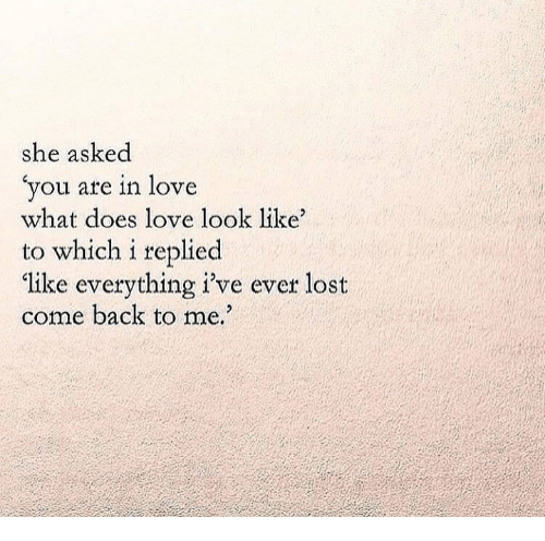 Come Back To Me: she asked  you are in love  what does love look like  to which i replied  ike everything i've ever lost  come back to me.