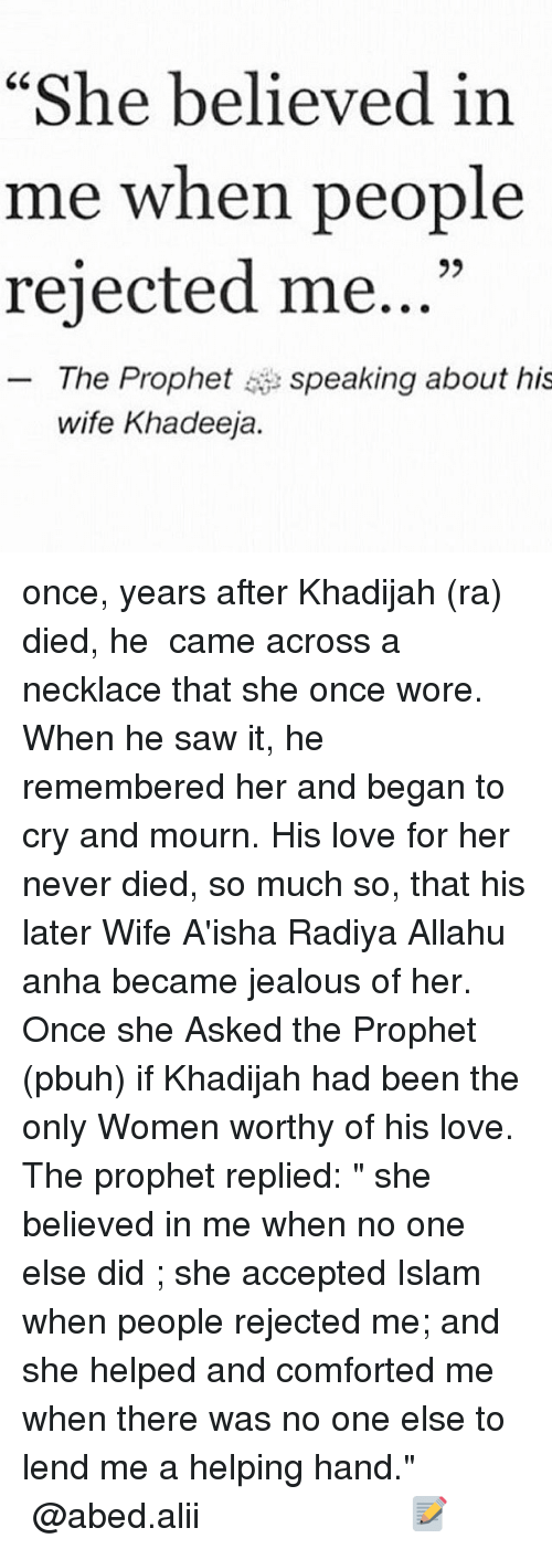 """Allahu: """"She believed in  me when people  rejected me...""""  The Prophet speaking about his  wife Khadeeja. once, years after Khadijah (ra) died, he ﷺ came across a necklace that she once wore. When he saw it, he remembered her and began to cry and mournﷺ. His love for her never died, so much so, that his later Wife A'isha Radiya Allahu anha became jealous of her. Once she Asked the Prophet (pbuh) if Khadijah had been the only Women worthy of his love. The prophetﷺ replied: """" she believed in me when no one else did ; she accepted Islam when people rejected me; and she helped and comforted me when there was no one else to lend me a helping hand."""" ▃▃▃▃▃▃▃▃▃▃▃▃▃▃▃▃▃▃▃▃ @abed.alii 📝"""