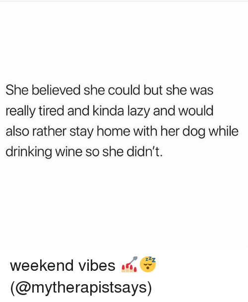Drinking, Lazy, and Memes: She believed she could but she was  really tired and kinda lazy and would  also rather stay home with her dog while  drinking wine so she didn't. weekend vibes 💅🏼😴 (@mytherapistsays)