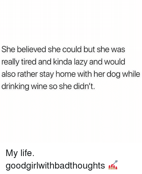 Drinking, Lazy, and Life: She believed she could but she was  really tired and kinda lazy and would  also rather stay home with her dog while  drinking wine so she didn't. My life. goodgirlwithbadthoughts 💅🏽
