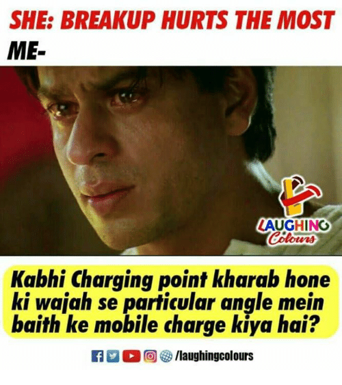 Mobile, Indianpeoplefacebook, and Charge: SHE: BREAKUP HURTS THE MOST  ME-  LAUGHING  Colour  Kabhi Charging point kharab hone  ki wajah se particular anqle mein  baith ke mobile charge kiya hai?  回參/laughingcolours