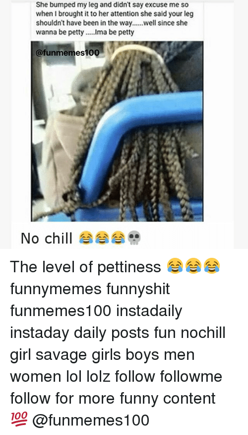 Memes, 🤖, and Level: She bumped my leg and didn't say excuse me so  when brought it to her attention she said your leg  shouldn't have been in the way......well since she  wanna be petty  Ima be petty  Cafunmemes 100  No chill The level of pettiness 😂😂😂 funnymemes funnyshit funmemes100 instadaily instaday daily posts fun nochill girl savage girls boys men women lol lolz follow followme follow for more funny content 💯 @funmemes100