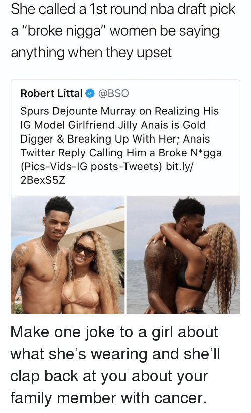 "digger: She called a 1st round nba draft pick  a ""broke nigga"" women be saying  anything when they upset  Robert Littal@BSO  Spurs Dejounte Murray on Realizing His  IG Model Girlfriend Jilly Anais is Gold  Digger & Breaking Up With Her; Anais  Twitter Reply Calling Him a Broke N*gga  (Pics-Vids-IG posts-Tweets) bit.ly/  2BexS5Z Make one joke to a girl about what she's wearing and she'll clap back at you about your family member with cancer."
