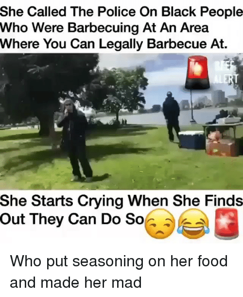When She Finds Out: She Called The Police On Black People  Who Were Barbecuing At An Area  Where You Can Legally Barbecue At.  She Starts Crying When She Finds  Out They Can Do So Who put seasoning on her food and made her mad