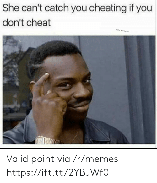 Valid Point: She can't catch you cheating if you  don't cheat  w115 malksman Valid point via /r/memes https://ift.tt/2YBJWf0