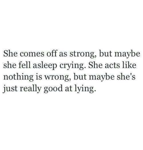 Nothing Is Wrong: She comes off as strong, but maybe  she fell asleep crying. She acts like  nothing is wrong, but maybe she's  just really good at lying.