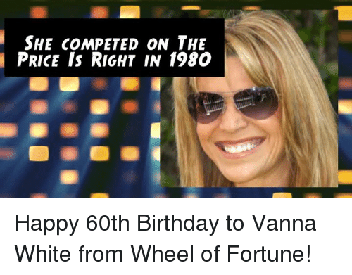 wheel of fortune: SHE COMPETED ON THE  PRICE IS RIGHT IN 1980 Happy 60th Birthday to Vanna White from Wheel of Fortune!