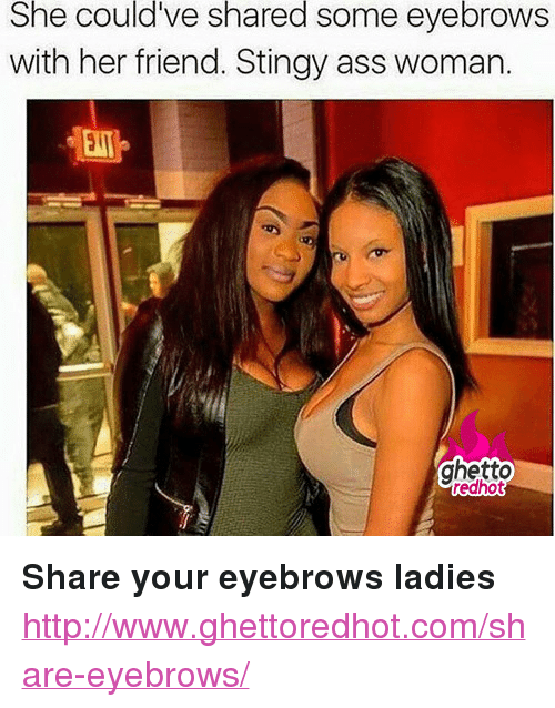 "Ghetto Redhot: She could've shared some eyebrows  with her friend. Stingy ass woman.  ghetto  redhot <p><strong>Share your eyebrows ladies</strong></p><p><a href=""http://www.ghettoredhot.com/share-eyebrows/"">http://www.ghettoredhot.com/share-eyebrows/</a></p>"