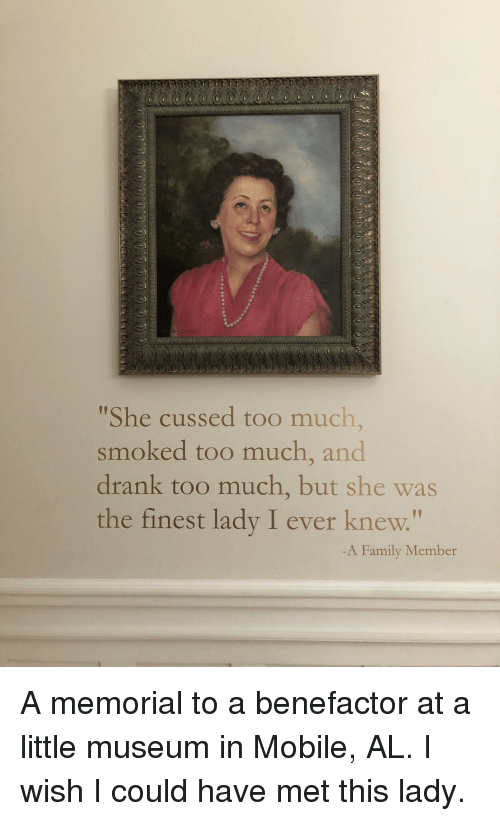 "Memorial: She cussed too much,  smoked too much, and  drank too much, but she was  the finest lady I ever knew.""  1p  -A Family Member A memorial to a benefactor at a little museum in Mobile, AL. I wish I could have met this lady."
