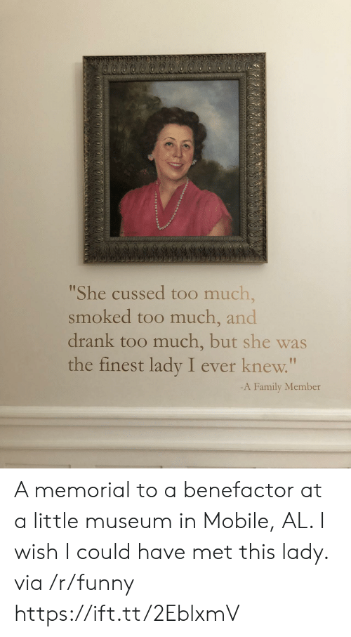 "Memorial: She cussed too much,  smoked too much, and  drank too much, but she was  the finest lady I ever knew.""  1p  -A Family Member A memorial to a benefactor at a little museum in Mobile, AL. I wish I could have met this lady. via /r/funny https://ift.tt/2EblxmV"