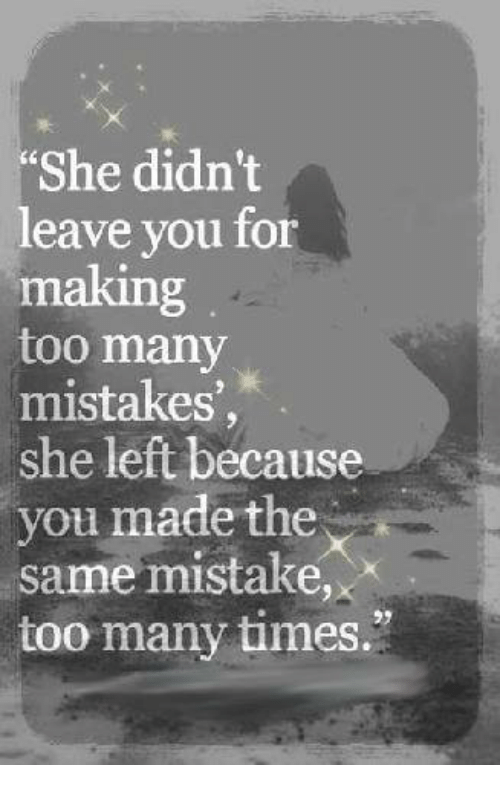 "too many times: ""She didn't  leave you for  making  too many  mistakes  she left because  you made the  same mistake  too many times."""
