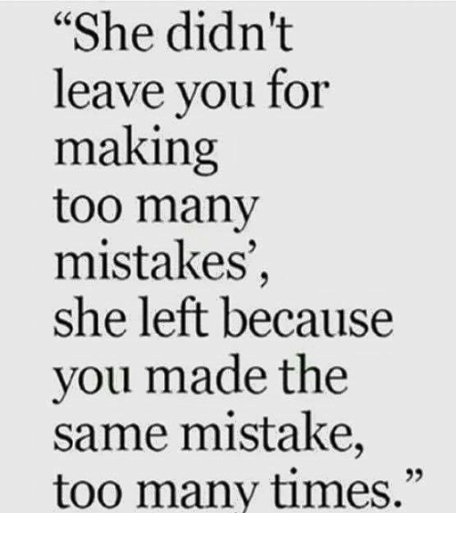 "too many times: ""She didn't  leave you for  making  too many  mistakes  she left because  you made the  same mistake,  too many times."""