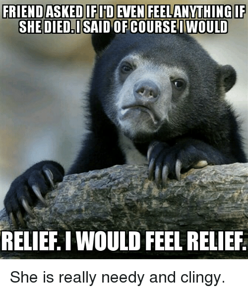 Advice Animals, She, and Really: SHE DIED.ISAID OF CO  URSEIWOULD  RELIEF. I WOULD FEEL RELIEF She is really needy and clingy.
