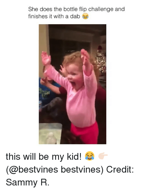 Memes, 🤖, and Dab: She does the bottle flip challenge and  finishes it with a dab this will be my kid! 😂 👉🏻(@bestvines bestvines) Credit: Sammy R.