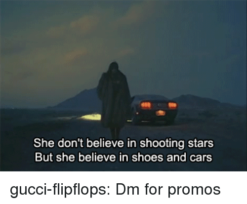 shooting stars: She don't believe in shooting stars  But she believe in shoes and cars gucci-flipflops:  Dm for promos