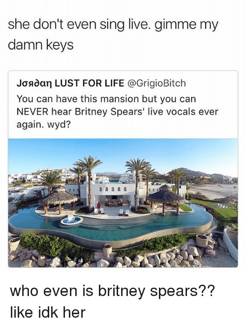 Lustly: she don't even sing live. gimme my  damn keys  Josdan LUST FOR LIFE @GrigioBitch  You can have this mansion but you can  NEVER hear Britney Spears' live vocals ever  again. wyd? who even is britney spears?? like idk her