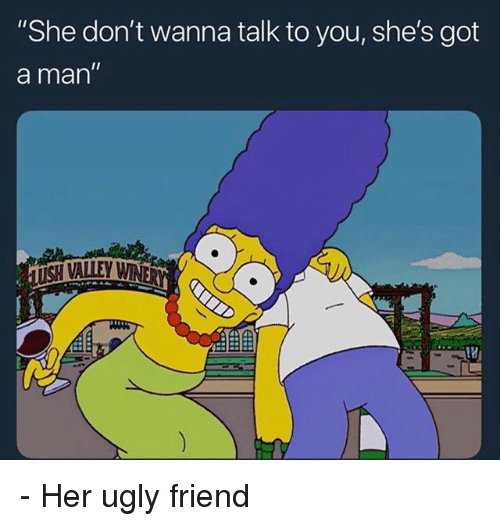 """Memes, Ugly, and 🤖: She don't wanna talk to you, she's got  a man"""" - Her ugly friend"""