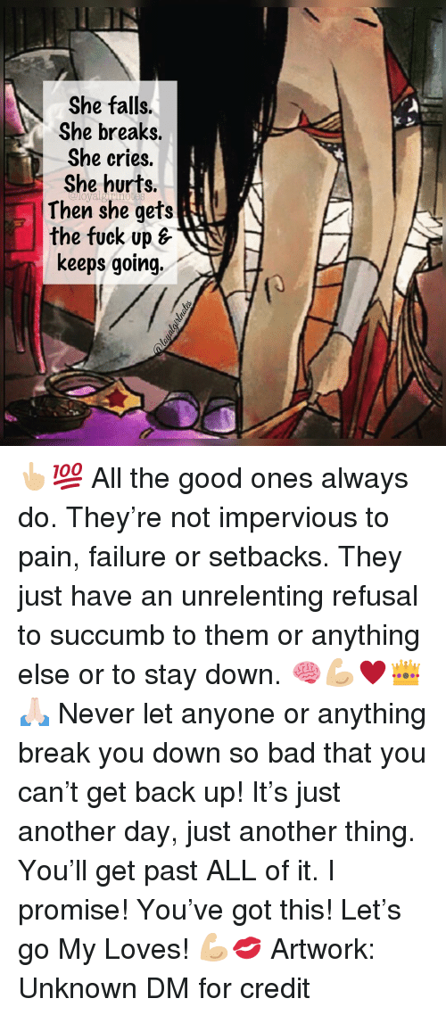 just another day: She falls.  She breaks.  She cries.  She hurts.  Then she gets  the fuck up s  keeps going. 👆🏼💯 All the good ones always do. They're not impervious to pain, failure or setbacks. They just have an unrelenting refusal to succumb to them or anything else or to stay down. 🧠💪🏼♥️👑🙏🏻 Never let anyone or anything break you down so bad that you can't get back up! It's just another day, just another thing. You'll get past ALL of it. I promise! You've got this! Let's go My Loves! 💪🏼💋 Artwork: Unknown DM for credit