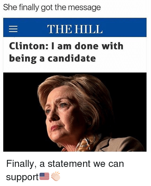Memes, The Hills, and 🤖: She finally got the message  THE HILL  Clinton: I am done with  being a candidate Finally, a statement we can support🇺🇸👏🏻