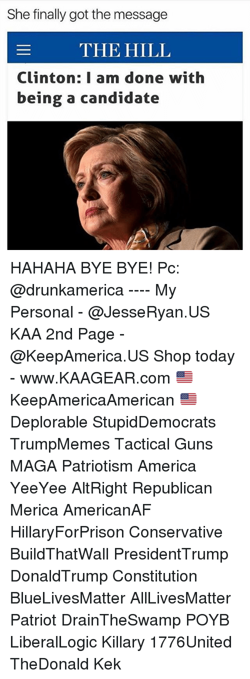 republicanism: She finally got the message  THE HILL  Clinton: I am done with  being a candidate HAHAHA BYE BYE! Pc: @drunkamerica ---- My Personal - @JesseRyan.US KAA 2nd Page - @KeepAmerica.US Shop today - www.KAAGEAR.com 🇺🇸 KeepAmericaAmerican 🇺🇸 Deplorable StupidDemocrats TrumpMemes Tactical Guns MAGA Patriotism America YeeYee AltRight Republican Merica AmericanAF HillaryForPrison Conservative BuildThatWall PresidentTrump DonaldTrump Constitution BlueLivesMatter AllLivesMatter Patriot DrainTheSwamp POYB LiberalLogic Killary 1776United TheDonald Kek