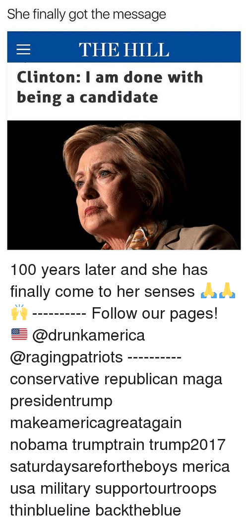 Anaconda, Memes, and Military: She finally got the message  THE HILL  Clinton: I am done with  being a candidate 100 years later and she has finally come to her senses 🙏🙏🙌 ---------- Follow our pages! 🇺🇸 @drunkamerica @ragingpatriots ---------- conservative republican maga presidentrump makeamericagreatagain nobama trumptrain trump2017 saturdaysarefortheboys merica usa military supportourtroops thinblueline backtheblue