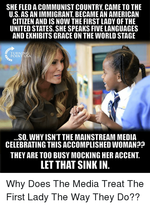 Memes, American, and United: SHE FLED A COMMUNIST COUNTRY CAME TO THE  U.S. AS AN IMMIGRANT, BECAME AN AMERICAN  CITIZEN AND IS NOW THE FIRST LADY OF THE  UNITED STATES. SHE SPEAKS FIVE LANGUAGES  AND EXHIBITS GRACE ON THE WORLD STAGE  TURNING  POINT USA  ...SO, WHY ISN'T THE MAINSTREAM MEDIA  CELEBRATING THIS ACCOMPLISHED WOMAN?  THEY ARE TOO BUSY MOCKING HER ACCENT.  LET THAT SINK IN. Why Does The Media Treat The First Lady The Way They Do??