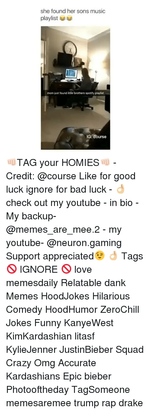 Memes, 🤖, and Epic: she found her sons music  playlist  mom just found little brothers spotify playlist  IG: Course 👊🏻TAG your HOMIES👊🏻 - Credit: @course Like for good luck ignore for bad luck - 👌🏼check out my youtube - in bio - My backup- @memes_are_mee.2 - my youtube- @neuron.gaming Support appreciated😉 👌🏼 Tags 🚫 IGNORE 🚫 love memesdaily Relatable dank Memes HoodJokes Hilarious Comedy HoodHumor ZeroChill Jokes Funny KanyeWest KimKardashian litasf KylieJenner JustinBieber Squad Crazy Omg Accurate Kardashians Epic bieber Photooftheday TagSomeone memesaremee trump rap drake