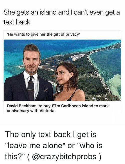 """Being Alone, David Beckham, and Text: She gets an island and I can't even get a  text baclk  'He wants to give her the gift of privacy'  David Beckham 'to buy £7m Caribbean island to mark  anniversary with Victoria' The only text back I get is """"leave me alone"""" or """"who is this?"""" ( @crazybitchprobs )"""