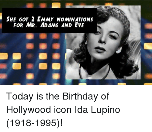 Emmie: SHE GOT 2 EMMY NOMINATIONS  FOR MR. ADAMS AND EVE Today is the Birthday of Hollywood icon Ida Lupino (1918-1995)!