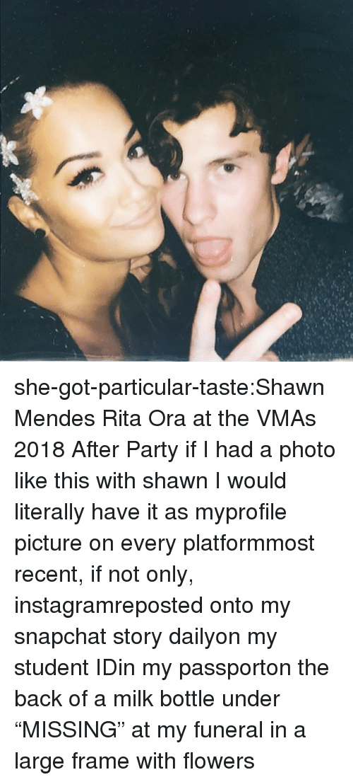 """rita: she-got-particular-taste:Shawn Mendes  Rita Ora at the VMAs 2018 After Party    if I had a photo like this with shawnI would literally have it as myprofile picture on every platformmost recent, if not only, instagramreposted onto my snapchat story dailyon my student IDin my passporton the back of a milk bottle under """"MISSING""""at my funeral in a large frame with flowers"""