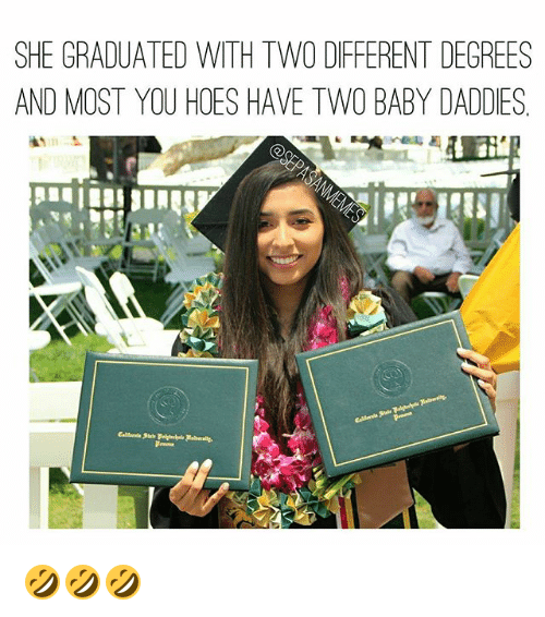 Hoes, Memes, and Baby: SHE GRADUATED WITH TWO DFFERENT DEGREES  AND MOST YOU HOES HAVE TWO BABY DADDIES 🤣🤣🤣