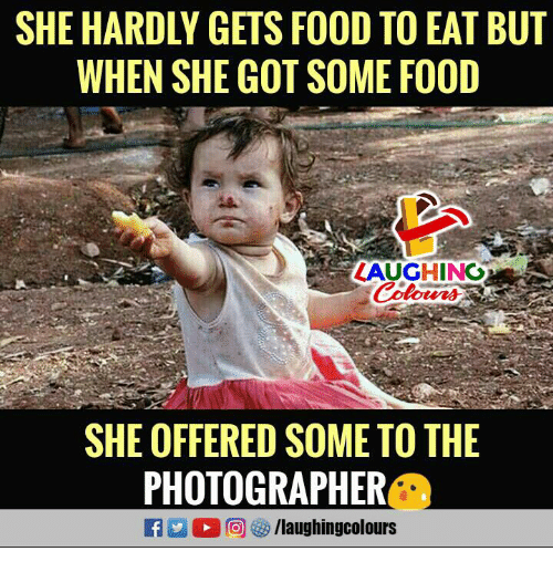 Food, Indianpeoplefacebook, and Got: SHE HARDLY GETS FOOD TO EAT BUT  WHEN SHE GOT SOME FOOD  LAUGHING  Colours  otved  SHE OFFERED SOME TO THE  PHOTOGRAPHER