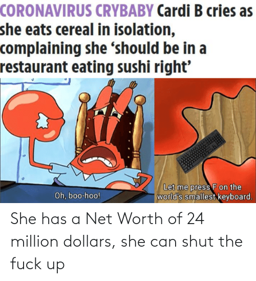 shut-the-fuck: She has a Net Worth of 24 million dollars, she can shut the fuck up