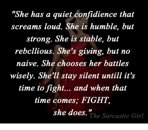 """sarcastic girl: """"She has a quiet confidience that  screams loud. She is humble, but  strong. She is stable, but  rebellious. She's giving, but no  naive. She chooses her battles  wisely. She'll stay silent untill it's  time to fight... and when that  time comes, FIGHT,  she does.""""  The Sarcastic Girl"""